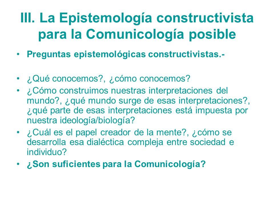 III. La Epistemología constructivista para la Comunicología posible Preguntas epistemológicas constructivistas.- ¿Qué conocemos?, ¿cómo conocemos? ¿Có