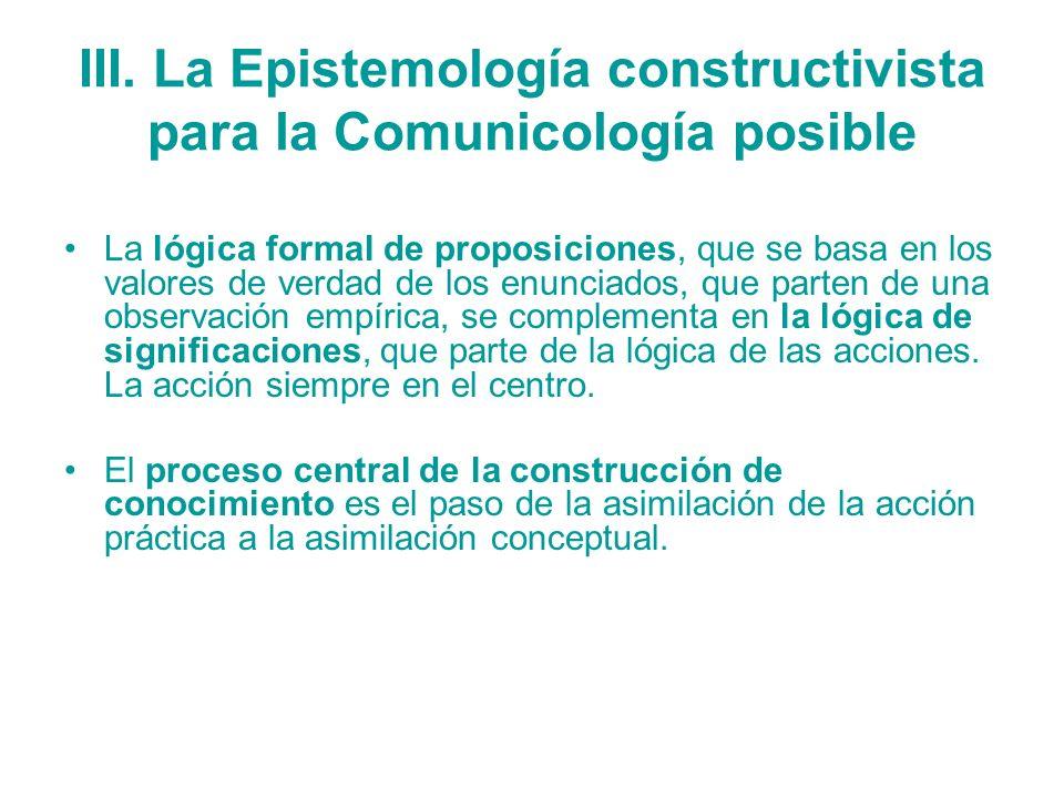 III. La Epistemología constructivista para la Comunicología posible La lógica formal de proposiciones, que se basa en los valores de verdad de los enu