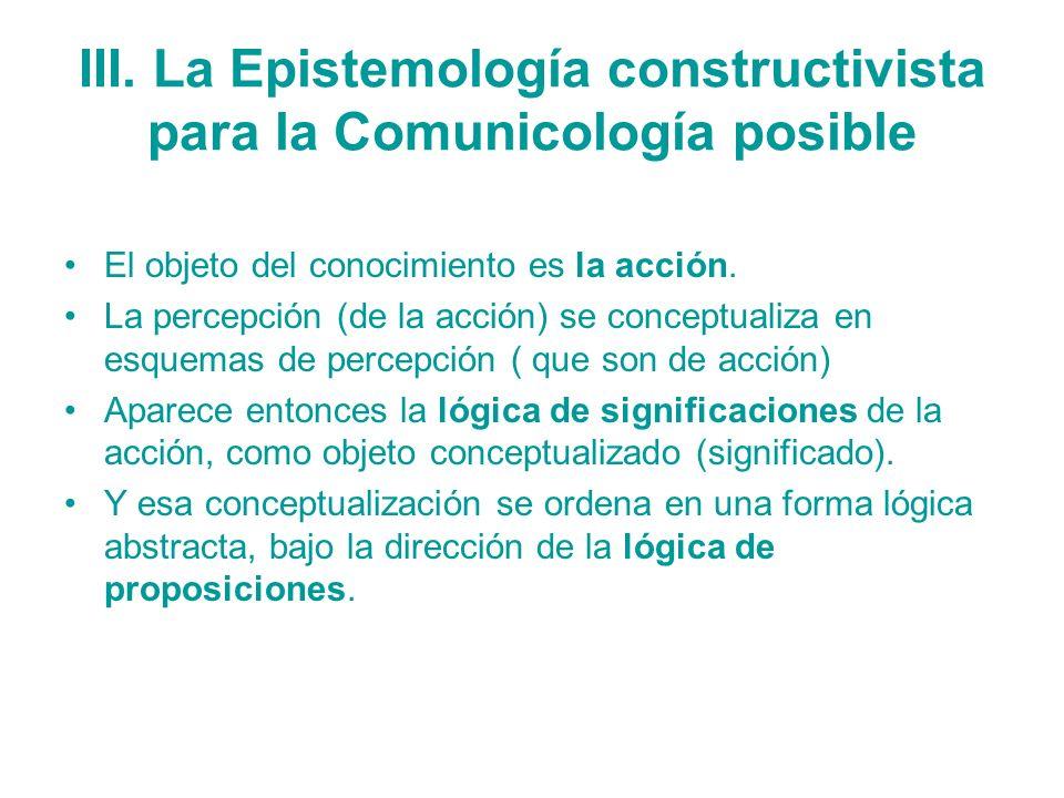 III. La Epistemología constructivista para la Comunicología posible El objeto del conocimiento es la acción. La percepción (de la acción) se conceptua