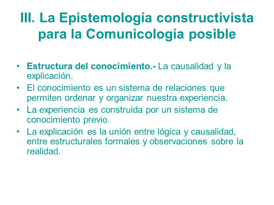 III. La Epistemología constructivista para la Comunicología posible Estructura del conocimiento.- La causalidad y la explicación. El conocimiento es u