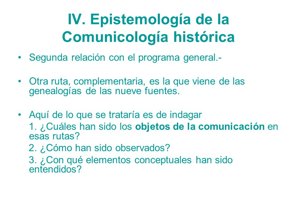 IV. Epistemología de la Comunicología histórica Segunda relación con el programa general.- Otra ruta, complementaria, es la que viene de las genealogí