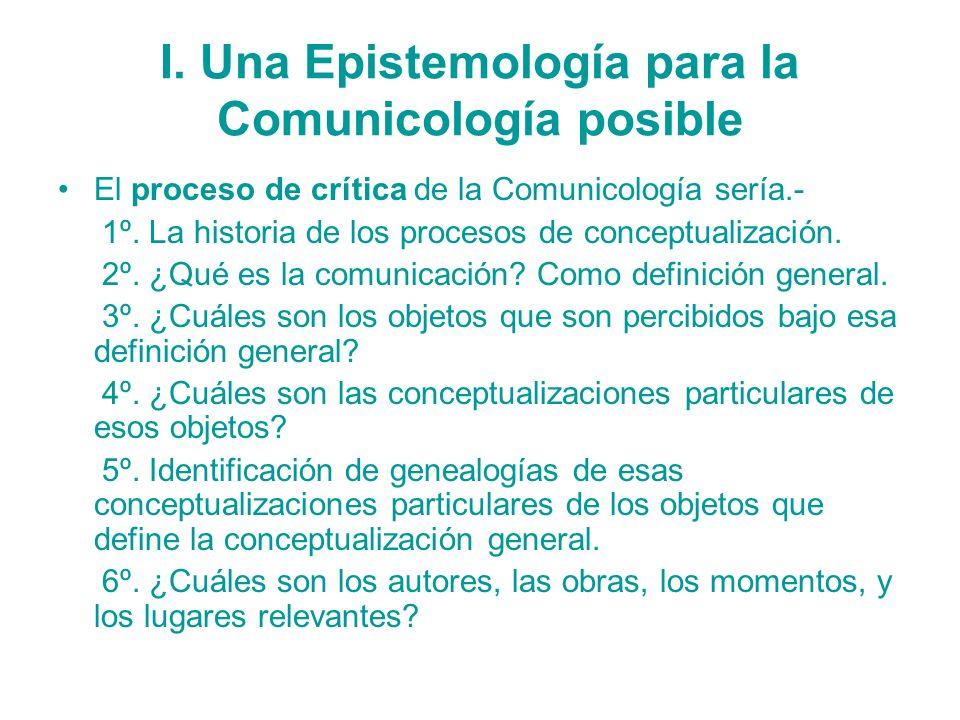 I. Una Epistemología para la Comunicología posible El proceso de crítica de la Comunicología sería.- 1º. La historia de los procesos de conceptualizac