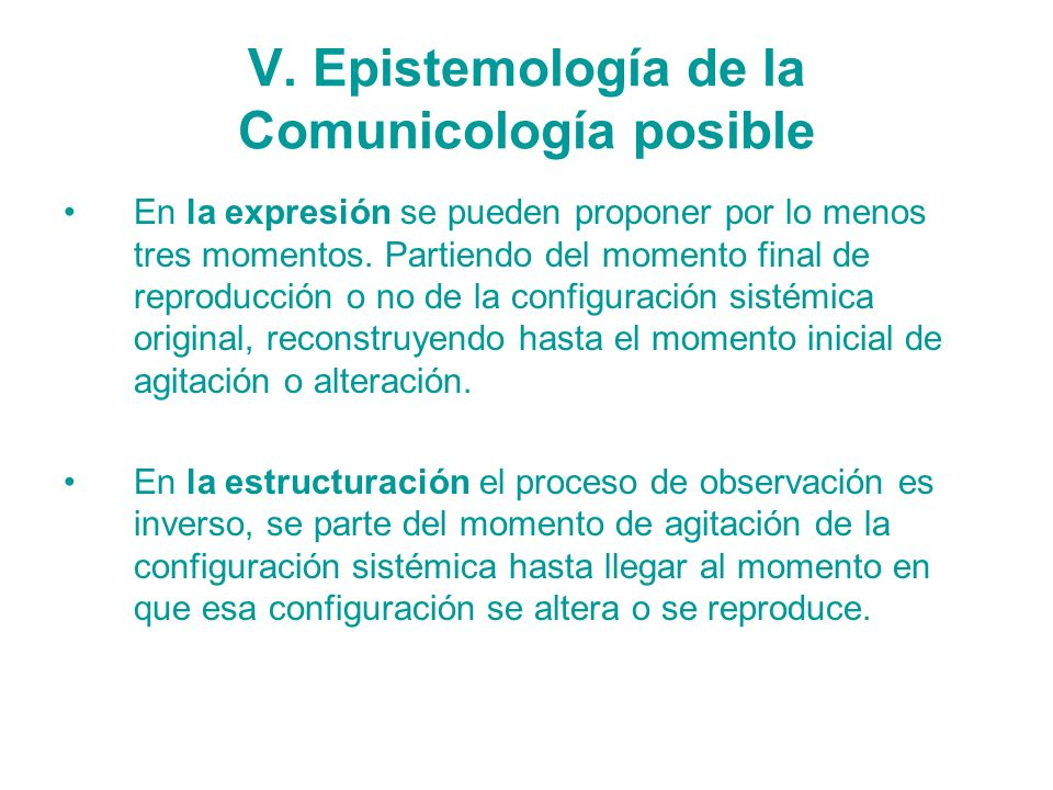 V. Epistemología de la Comunicología posible En la expresión se pueden proponer por lo menos tres momentos. Partiendo del momento final de reproducció