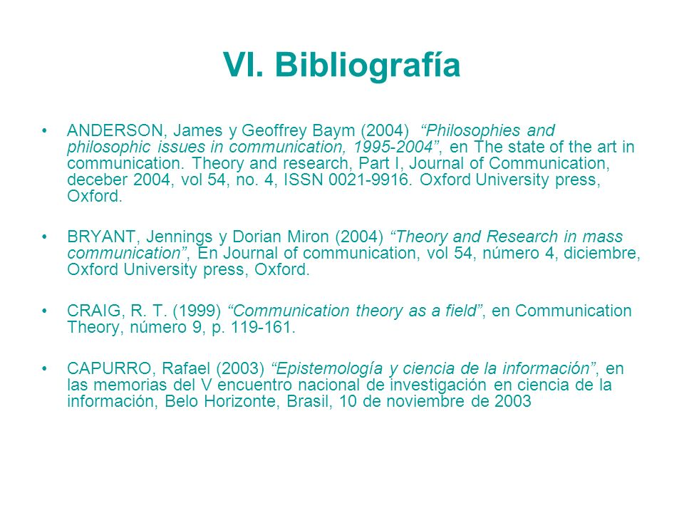 VI. Bibliografía ANDERSON, James y Geoffrey Baym (2004) Philosophies and philosophic issues in communication, 1995-2004, en The state of the art in co
