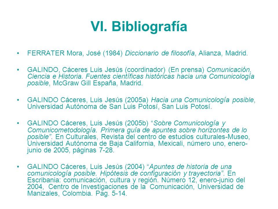 VI. Bibliografía FERRATER Mora, José (1984) Diccionario de filosofía, Alianza, Madrid. GALINDO, Cáceres Luis Jesús (coordinador) (En prensa) Comunicac