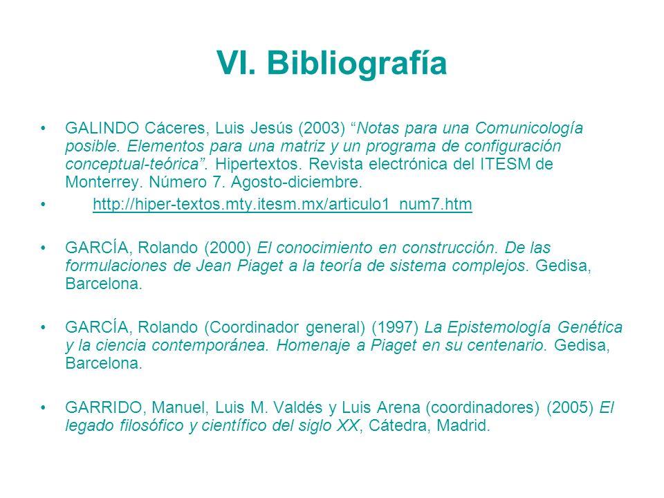VI. Bibliografía GALINDO Cáceres, Luis Jesús (2003) Notas para una Comunicología posible. Elementos para una matriz y un programa de configuración con