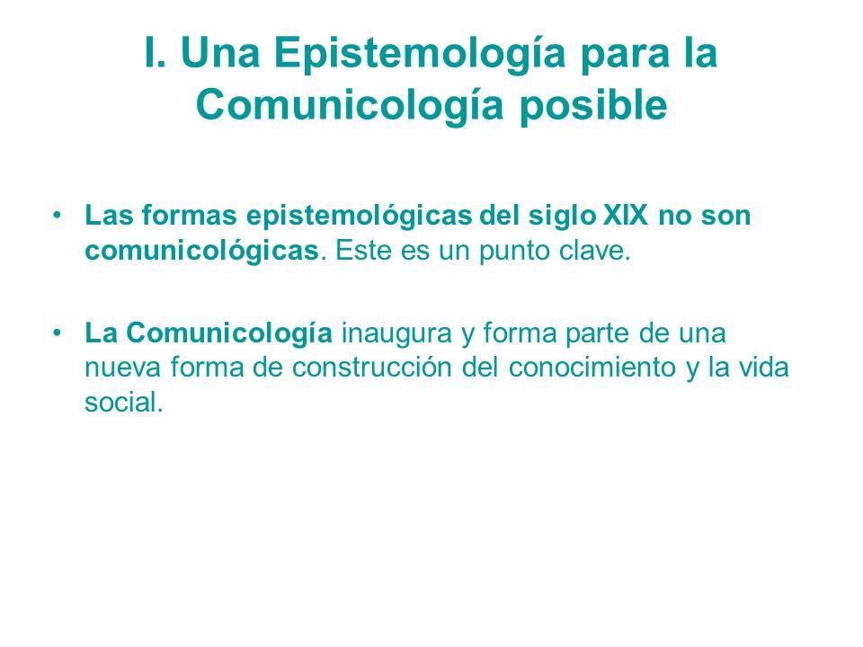 I. Una Epistemología para la Comunicología posible Las formas epistemológicas del siglo XIX no son comunicológicas. Este es un punto clave. La Comunic