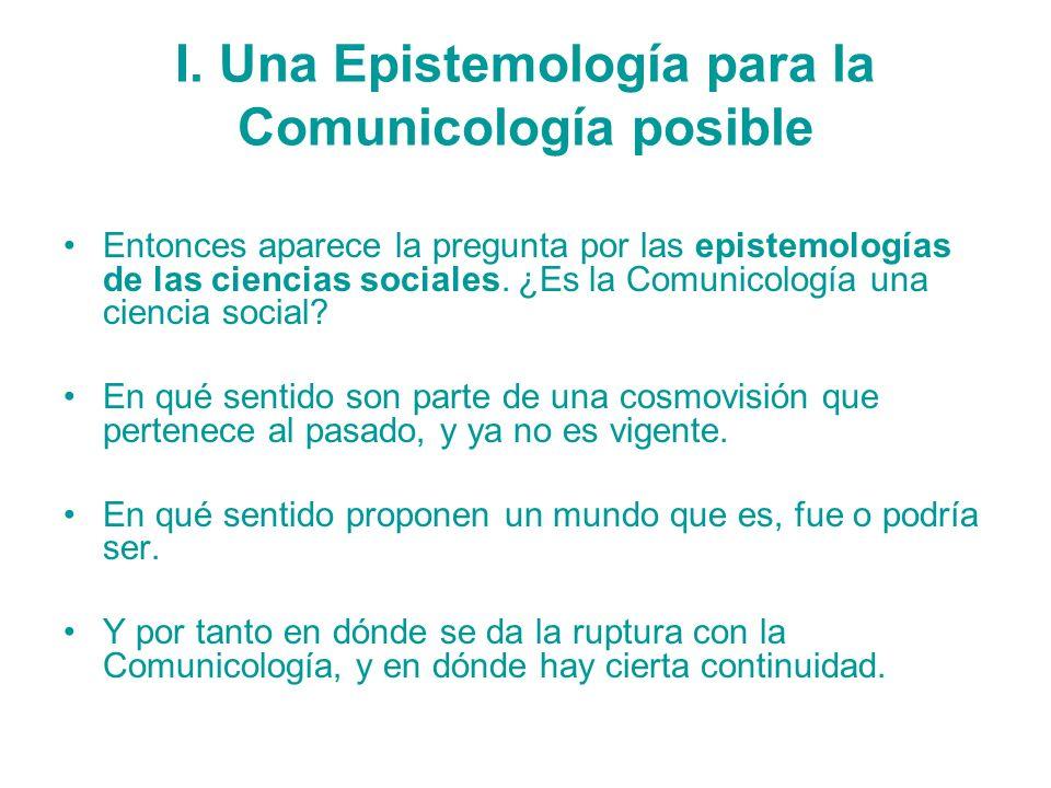 I. Una Epistemología para la Comunicología posible Entonces aparece la pregunta por las epistemologías de las ciencias sociales. ¿Es la Comunicología