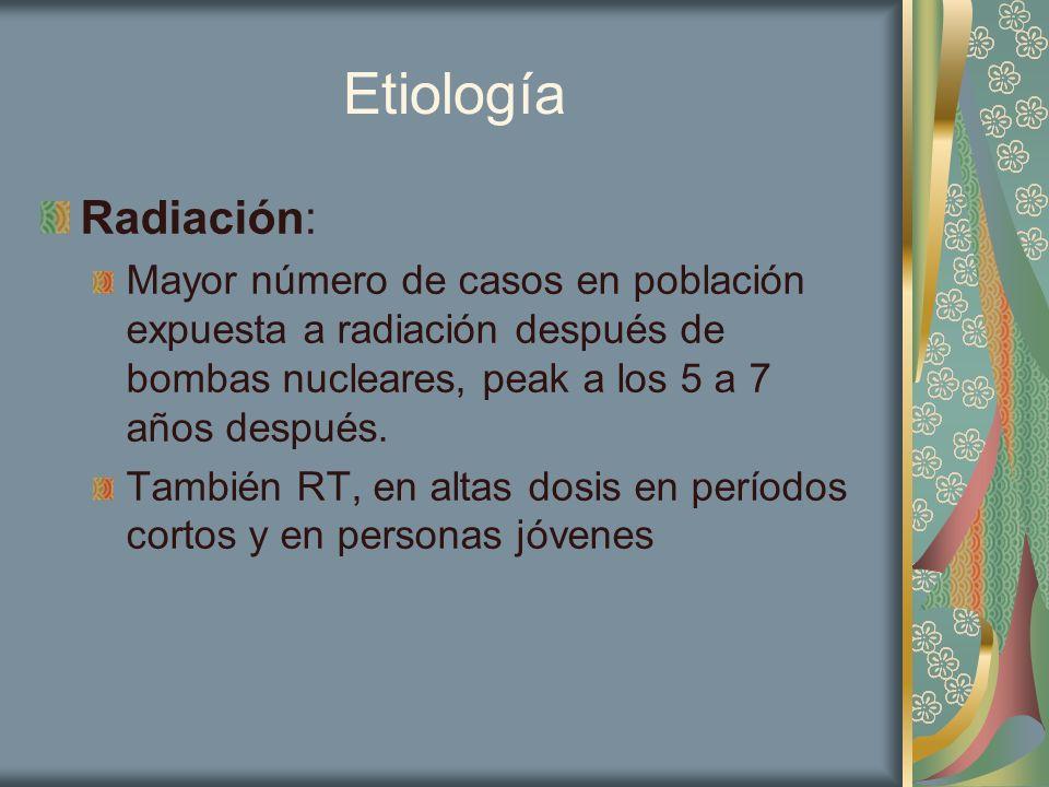 Etiología Radiación: Mayor número de casos en población expuesta a radiación después de bombas nucleares, peak a los 5 a 7 años después. También RT, e