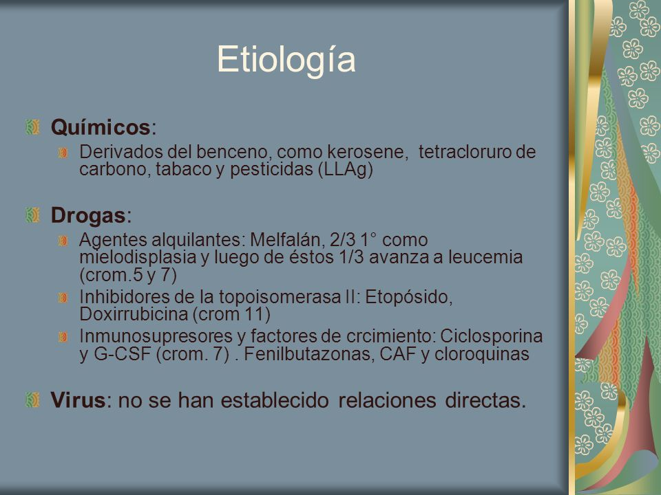 Etiología Químicos: Derivados del benceno, como kerosene, tetracloruro de carbono, tabaco y pesticidas (LLAg) Drogas: Agentes alquilantes: Melfalán, 2