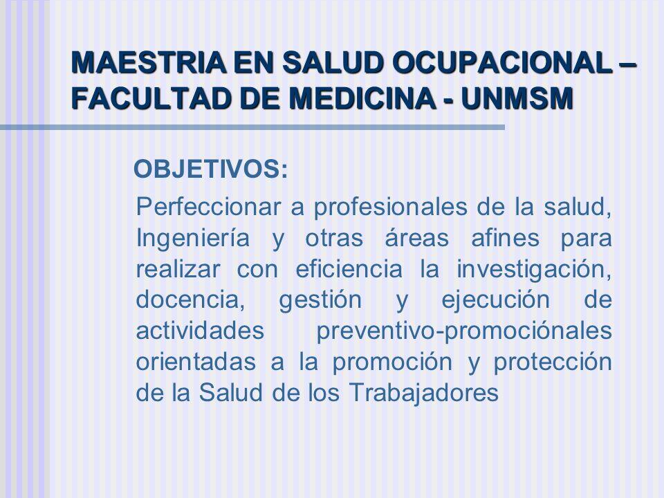 MAESTRIA EN SALUD OCUPACIONAL – FACULTAD DE MEDICINA - UNMSM OBJETIVOS: Perfeccionar a profesionales de la salud, Ingeniería y otras áreas afines para