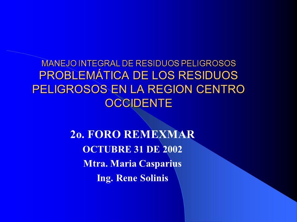 MANEJO INTEGRAL DE RESIDUOS PELIGROSOS PROBLEMÁTICA DE LOS RESIDUOS PELIGROSOS EN LA REGION CENTRO OCCIDENTE 2o. FORO REMEXMAR OCTUBRE 31 DE 2002 Mtra