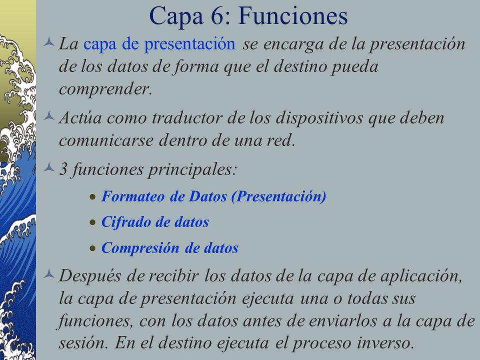 Capa 6: Funciones La capa de presentación se encarga de la presentación de los datos de forma que el destino pueda comprender. Actúa como traductor de