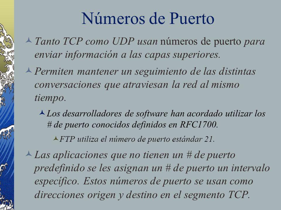 Números de Puerto Tanto TCP como UDP usan números de puerto para enviar información a las capas superiores. Permiten mantener un seguimiento de las di