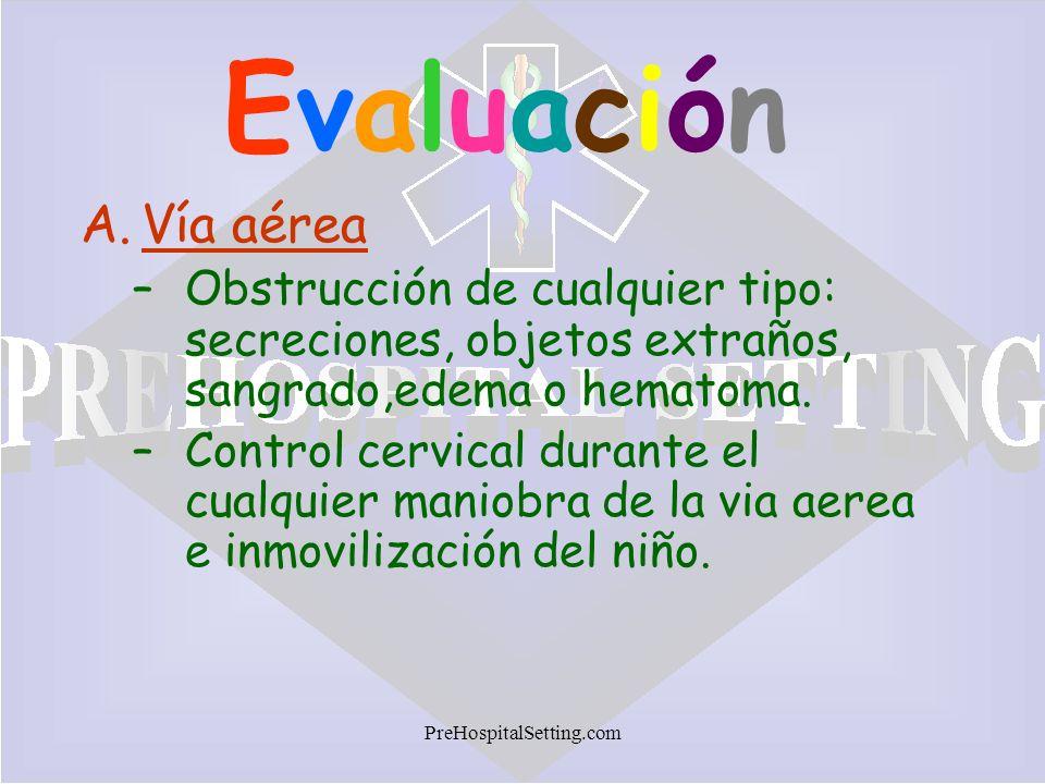 PreHospitalSetting.com EvaluaciónEvaluación A.Vía aérea –Obstrucción de cualquier tipo: secreciones, objetos extraños, sangrado,edema o hematoma. –Con