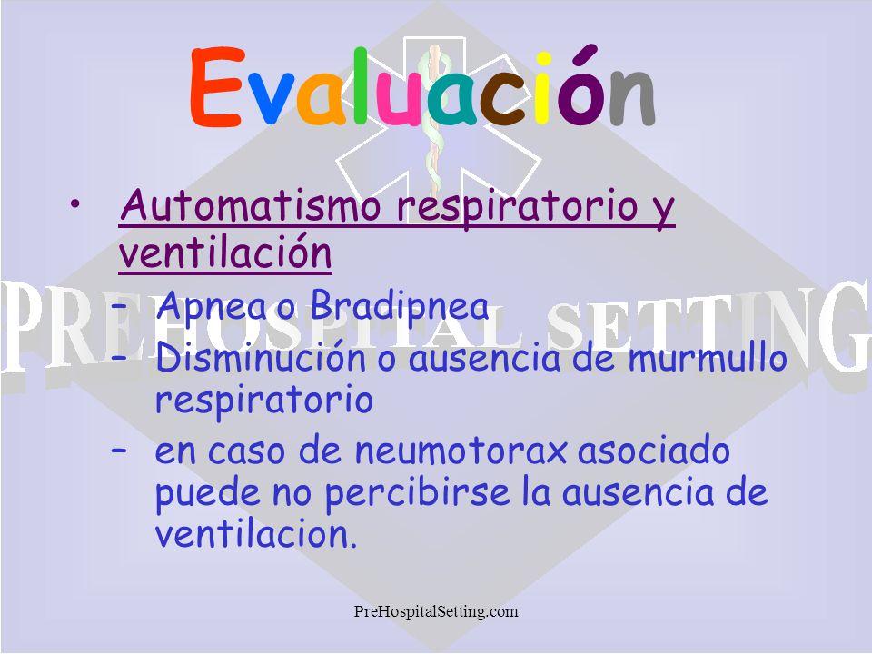 PreHospitalSetting.com EvaluaciónEvaluación Automatismo respiratorio y ventilación –Apnea o Bradipnea –Disminución o ausencia de murmullo respiratorio