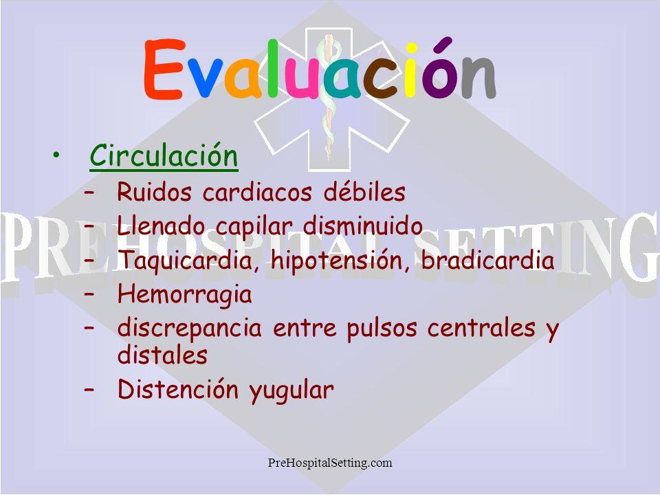 PreHospitalSetting.com EvaluaciónEvaluación Circulación –Ruidos cardiacos débiles –Llenado capilar disminuido –Taquicardia, hipotensión, bradicardia –