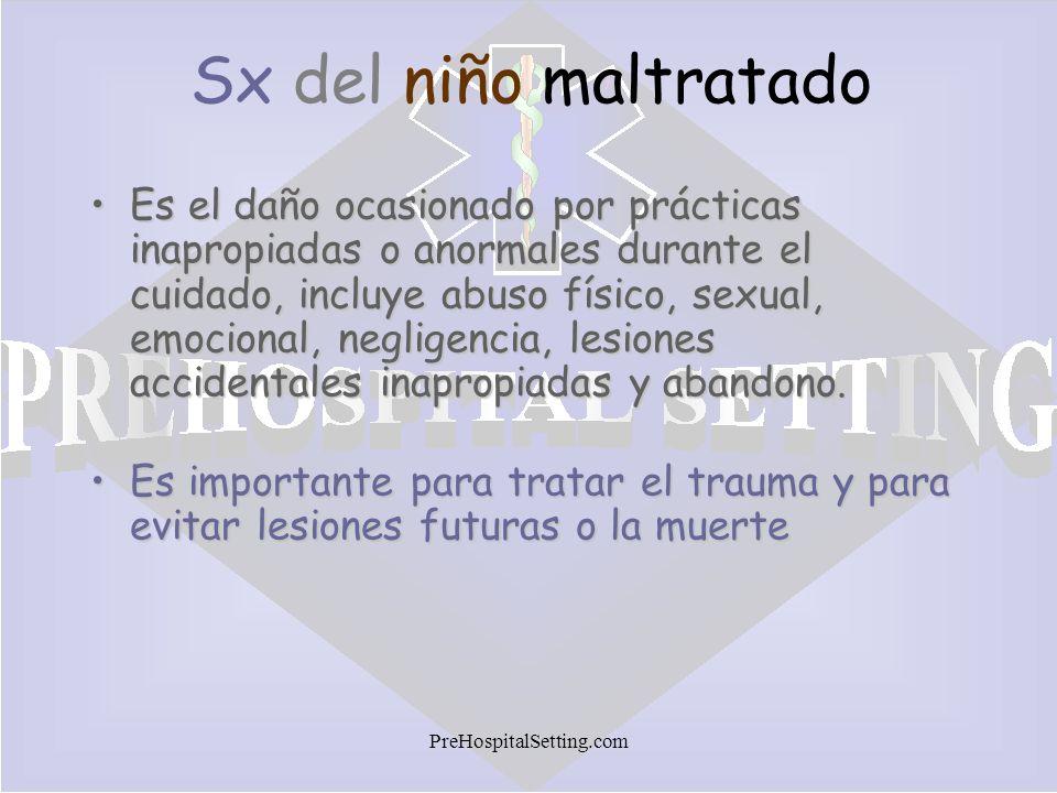 PreHospitalSetting.com Sx del niño maltratado Es el daño ocasionado por prácticas inapropiadas o anormales durante el cuidado, incluye abuso físico, s