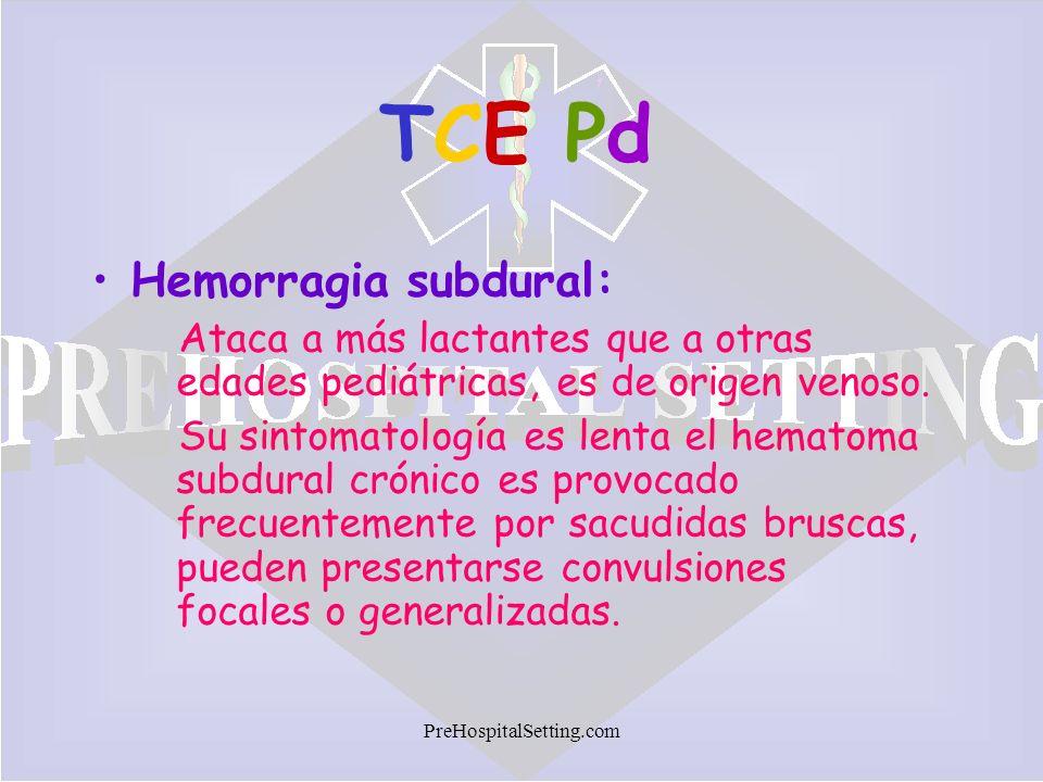 PreHospitalSetting.com TCE PdTCE Pd Hemorragia subdural: Ataca a más lactantes que a otras edades pediátricas, es de origen venoso. Su sintomatología