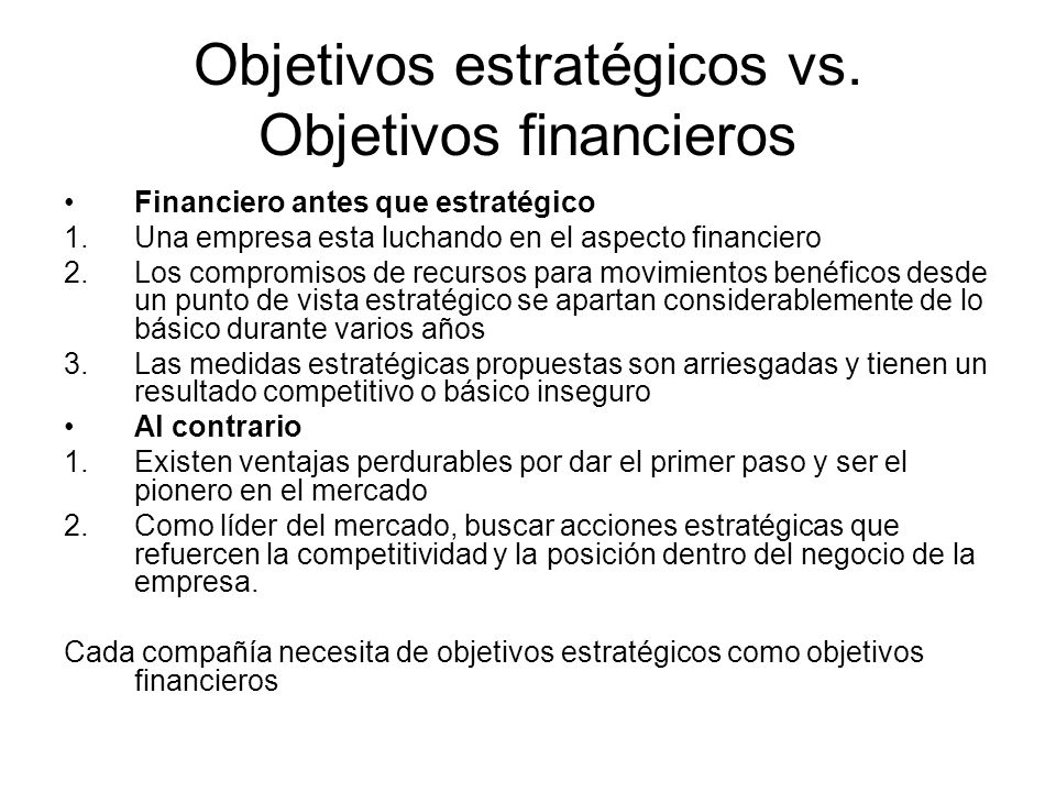 Objetivos estratégicos vs. Objetivos financieros Financiero antes que estratégico 1.Una empresa esta luchando en el aspecto financiero 2.Los compromis