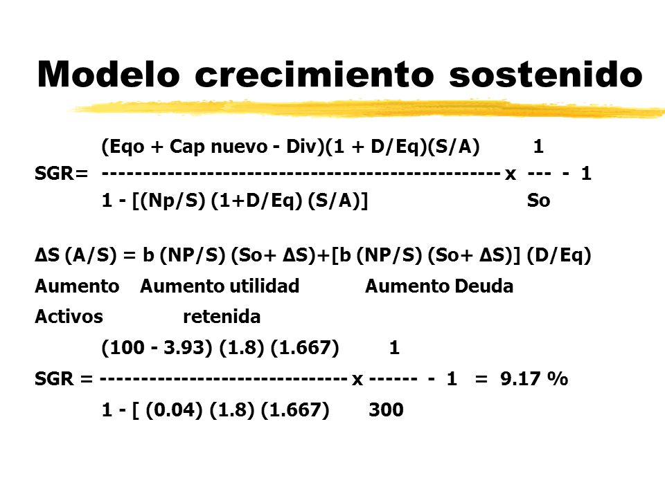 Modelo crecimiento sostenido (Eqo + Cap nuevo - Div)(1 + D/Eq)(S/A) 1 SGR=-------------------------------------------------- x --- - 1 1 - [(Np/S) (1+