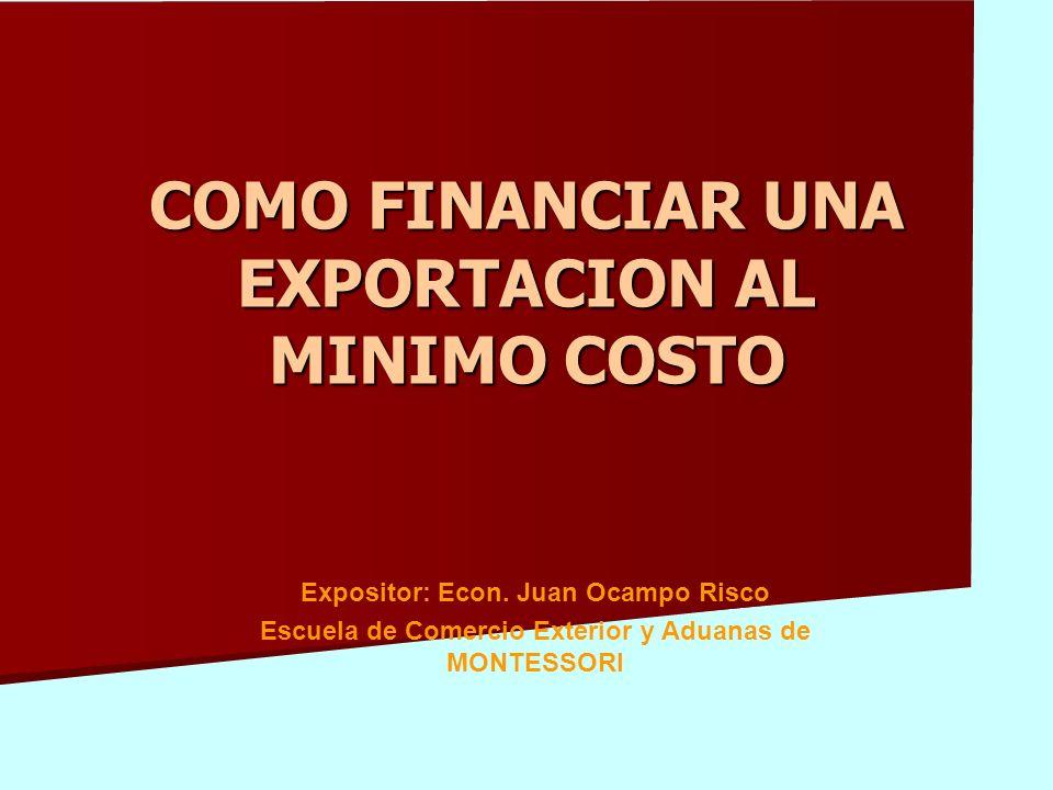 COMO FINANCIAR UNA EXPORTACION AL MINIMO COSTO Expositor: Econ.