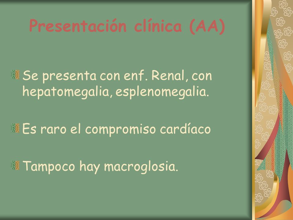 Presentación clínica (AA) Se presenta con enf. Renal, con hepatomegalia, esplenomegalia. Es raro el compromiso cardíaco Tampoco hay macroglosia.