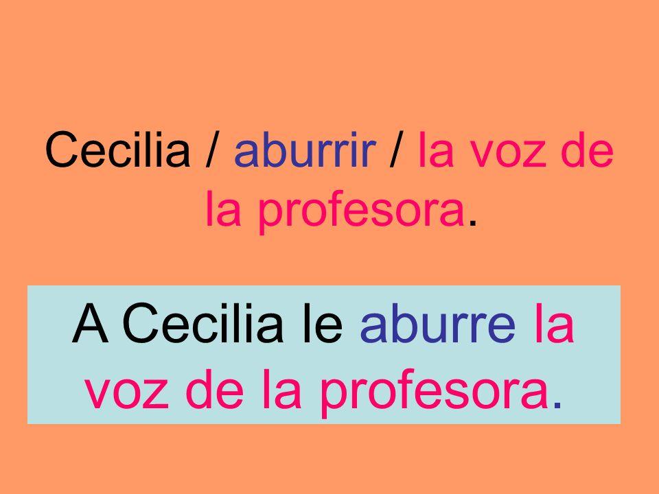 Cecilia / aburrir / la voz de la profesora. A Cecilia le aburre la voz de la profesora.