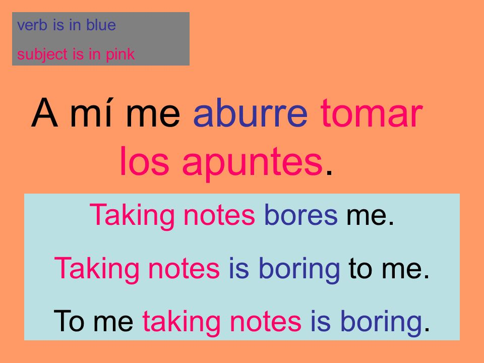 A mí me aburre tomar los apuntes. verb is in blue subject is in pink Taking notes bores me. Taking notes is boring to me. To me taking notes is boring