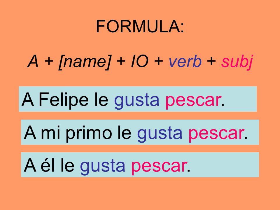 FORMULA: A + [name] + IO + verb + subj A Felipe le gusta pescar. A mi primo le gusta pescar. A él le gusta pescar.