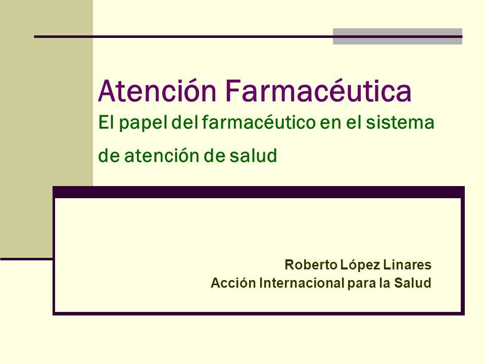 Atención Farmacéutica El papel del farmacéutico en el sistema de atención de salud Roberto López Linares Acción Internacional para la Salud