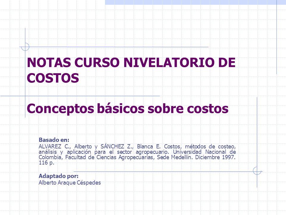NOTAS CURSO NIVELATORIO DE COSTOS Conceptos básicos sobre costos Basado en: ALVAREZ C., Alberto y SÁNCHEZ Z., Blanca E. Costos, métodos de costeo, aná