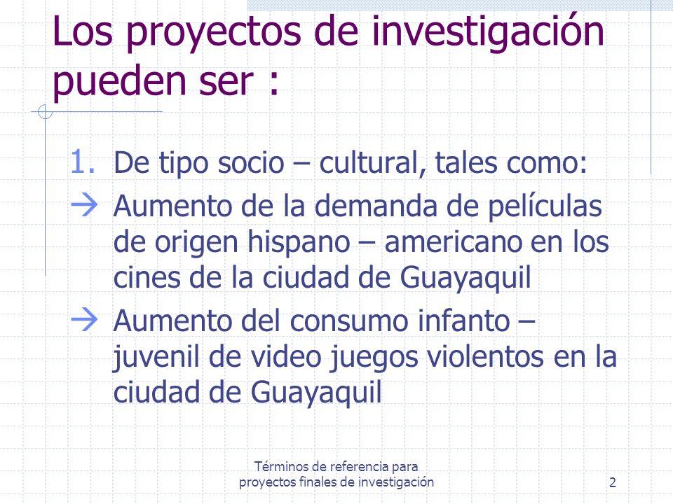 Términos de referencia para proyectos finales de investigación2 Los proyectos de investigación pueden ser : 1. De tipo socio – cultural, tales como: A