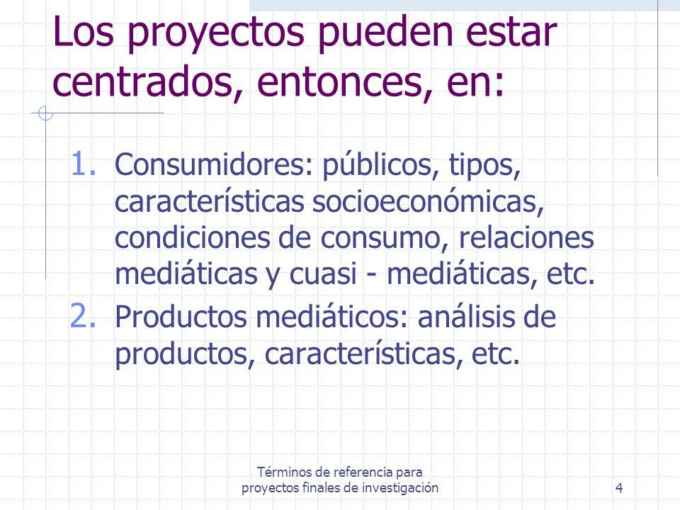 Términos de referencia para proyectos finales de investigación4 Los proyectos pueden estar centrados, entonces, en: 1. Consumidores: públicos, tipos,