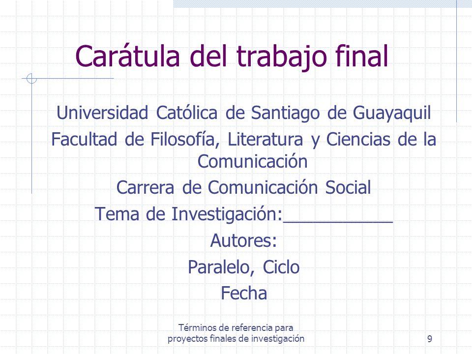 Términos de referencia para proyectos finales de investigación9 Carátula del trabajo final Universidad Católica de Santiago de Guayaquil Facultad de F