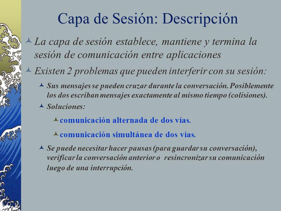 Capa de Sesión: Descripción La capa de sesión establece, mantiene y termina la sesión de comunicación entre aplicaciones Existen 2 problemas que puede