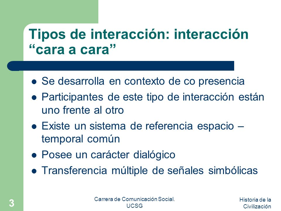 Historia de la Civilización Carrera de Comunicación Social. UCSG 3 Tipos de interacción: interacción cara a cara Se desarrolla en contexto de co prese