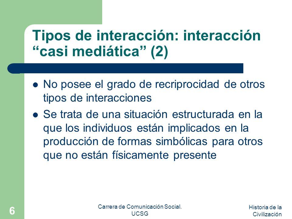 Historia de la Civilización Carrera de Comunicación Social. UCSG 6 Tipos de interacción: interacción casi mediática (2) No posee el grado de recriproc