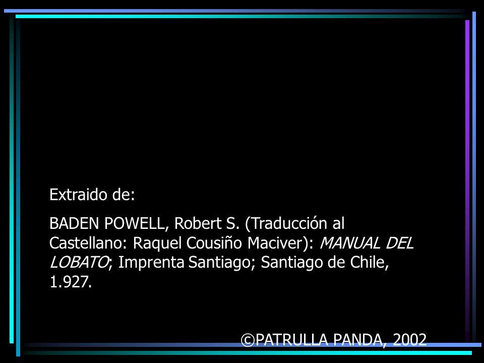 Extraido de: BADEN POWELL, Robert S. (Traducción al Castellano: Raquel Cousiño Maciver): MANUAL DEL LOBATO; Imprenta Santiago; Santiago de Chile, 1.92