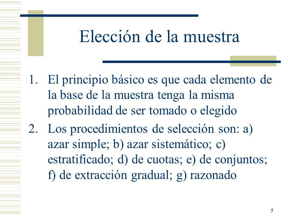 5 Elección de la muestra 1.El principio básico es que cada elemento de la base de la muestra tenga la misma probabilidad de ser tomado o elegido 2.Los