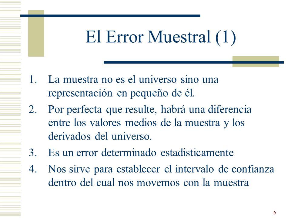 6 El Error Muestral (1) 1.La muestra no es el universo sino una representación en pequeño de él. 2.Por perfecta que resulte, habrá una diferencia entr