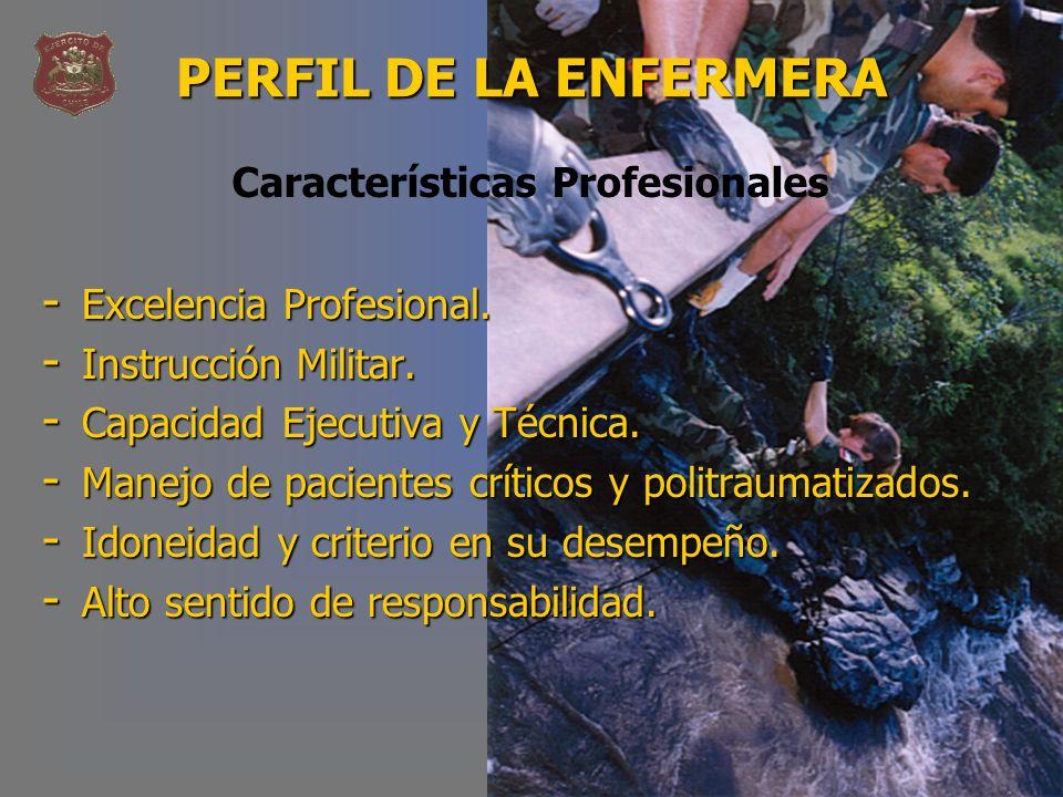 PERFIL DE LA ENFERMERA - Excelencia Profesional. - Instrucción Militar. - Capacidad Ejecutiva y Técnica. - Manejo de pacientes críticos y politraumati