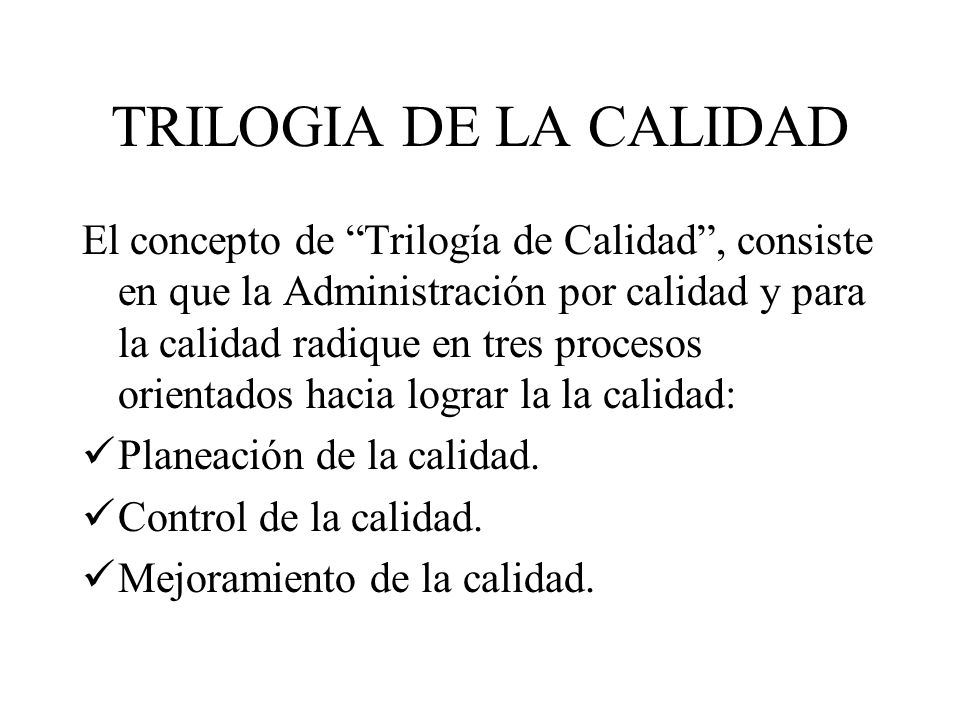 TRILOGIA DE LA CALIDAD El concepto de Trilogía de Calidad, consiste en que la Administración por calidad y para la calidad radique en tres procesos or