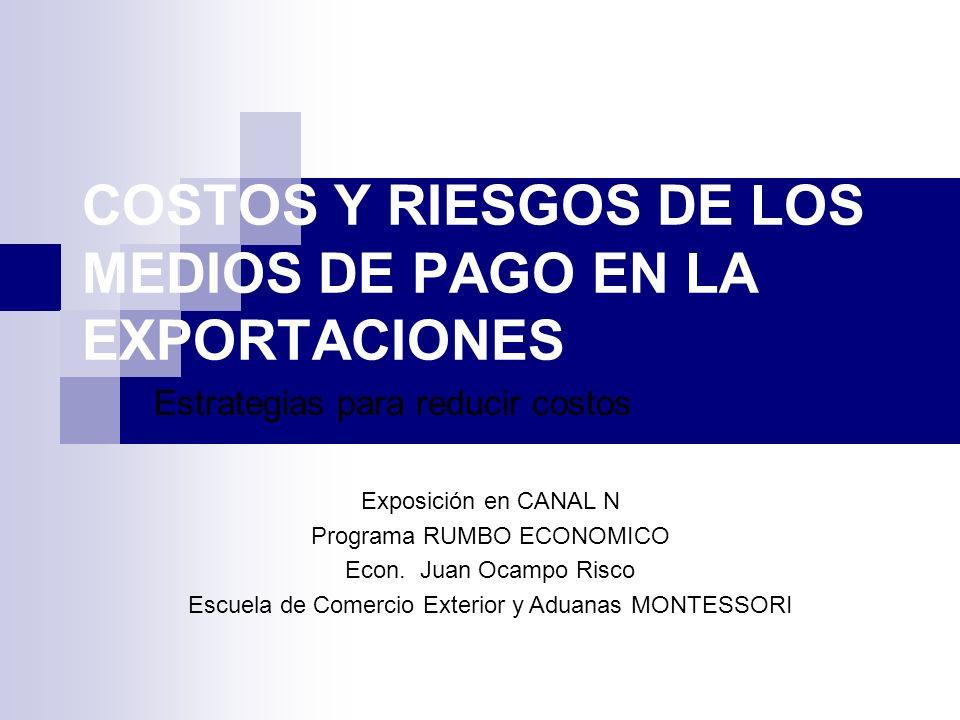 COSTOS Y RIESGOS DE LOS MEDIOS DE PAGO EN LA EXPORTACIONES Estrategias para reducir costos Exposición en CANAL N Programa RUMBO ECONOMICO Econ.