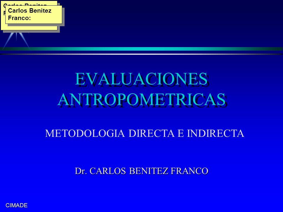 CIMADE EVALUACIONES ANTROPOMETRICAS Dr. CARLOS BENITEZ FRANCO METODOLOGIA DIRECTA E INDIRECTA Carlos Benitez Franco: