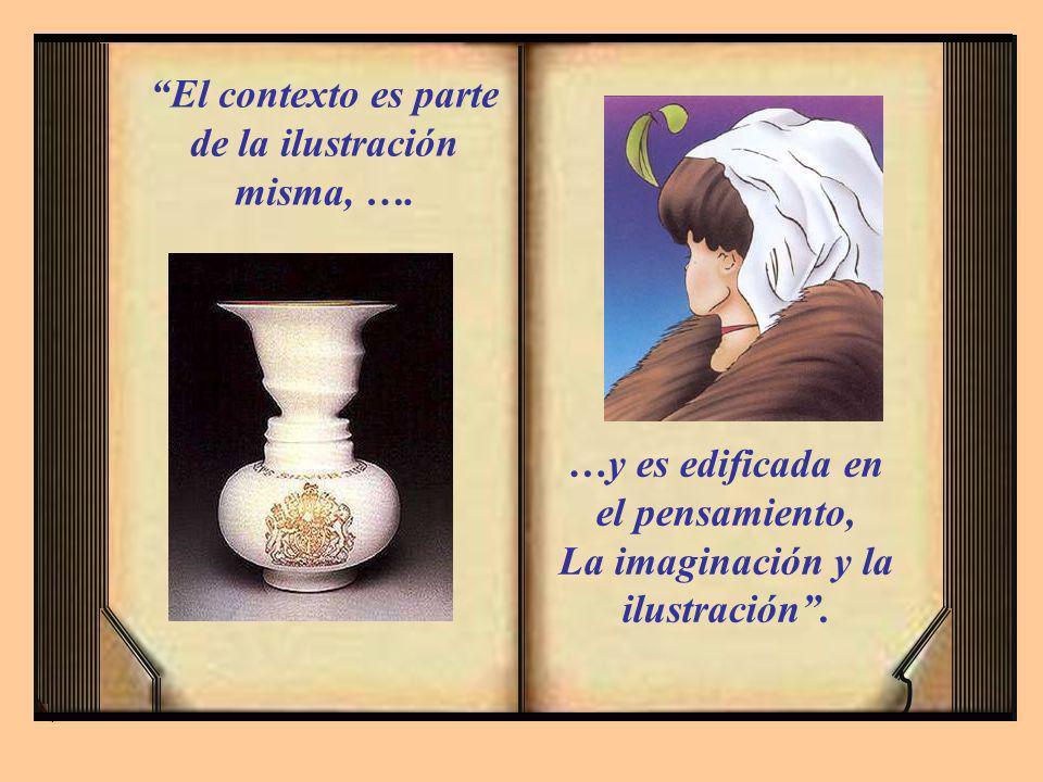 El contexto es parte de la ilustración misma, …. …y es edificada en el pensamiento, La imaginación y la ilustración.