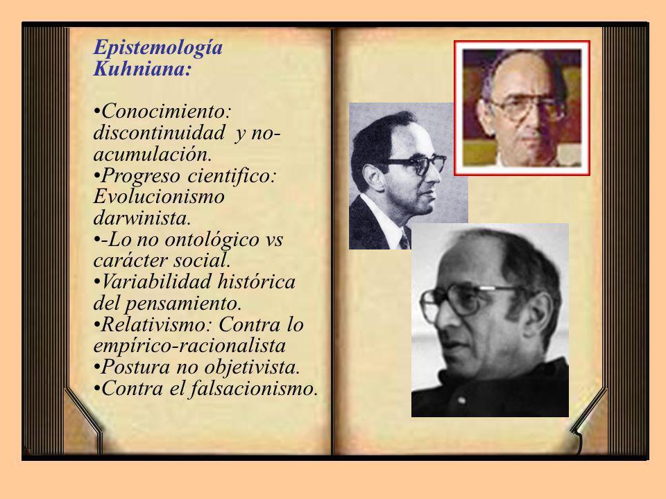 Epistemología Kuhniana: Conocimiento: discontinuidad y no- acumulación. Progreso cientifico: Evolucionismo darwinista. -Lo no ontológico vs carácter s