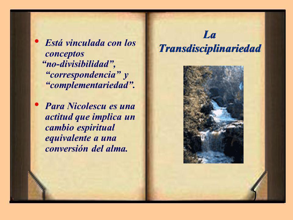 La Transdisciplinariedad Está vinculada con los conceptos no-divisibilidad, correspondencia y complementariedad. Para Nicolescu es una actitud que imp