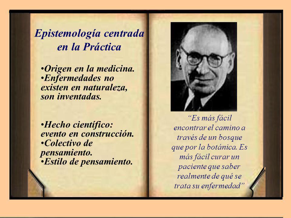 Epistemología centrada en la Práctica Origen en la medicina. Enfermedades no existen en naturaleza, son inventadas. Hecho científico: evento en constr