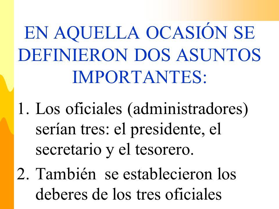 EN AQUELLA OCASIÓN SE DEFINIERON DOS ASUNTOS IMPORTANTES: 1.Los oficiales (administradores) serían tres: el presidente, el secretario y el tesorero. 2